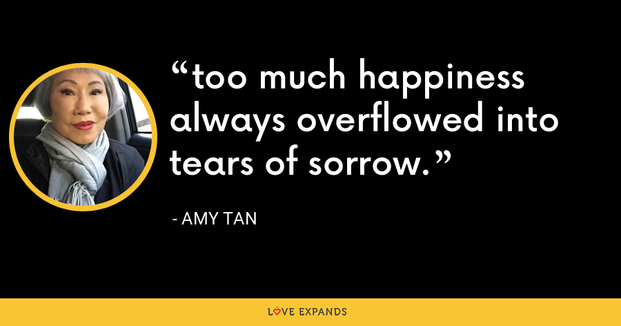 too much happiness always overflowed into tears of sorrow. - Amy Tan