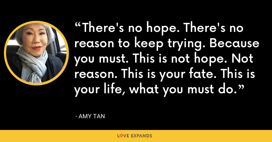 There's no hope. There's no reason to keep trying. Because you must. This is not hope. Not reason. This is your fate. This is your life, what you must do. - Amy Tan