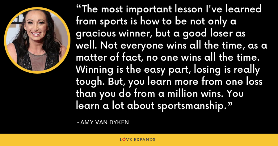 The most important lesson I've learned from sports is how to be not only a gracious winner, but a good loser as well. Not everyone wins all the time, as a matter of fact, no one wins all the time. Winning is the easy part, losing is really tough. But, you learn more from one loss than you do from a million wins. You learn a lot about sportsmanship. - Amy Van Dyken
