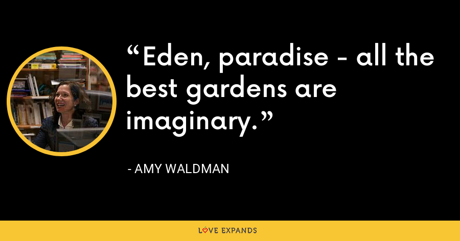 Eden, paradise - all the best gardens are imaginary. - Amy Waldman