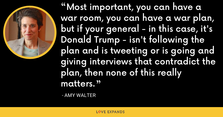 Most important, you can have a war room, you can have a war plan, but if your general - in this case, it's Donald Trump - isn't following the plan and is tweeting or is going and giving interviews that contradict the plan, then none of this really matters. - Amy Walter
