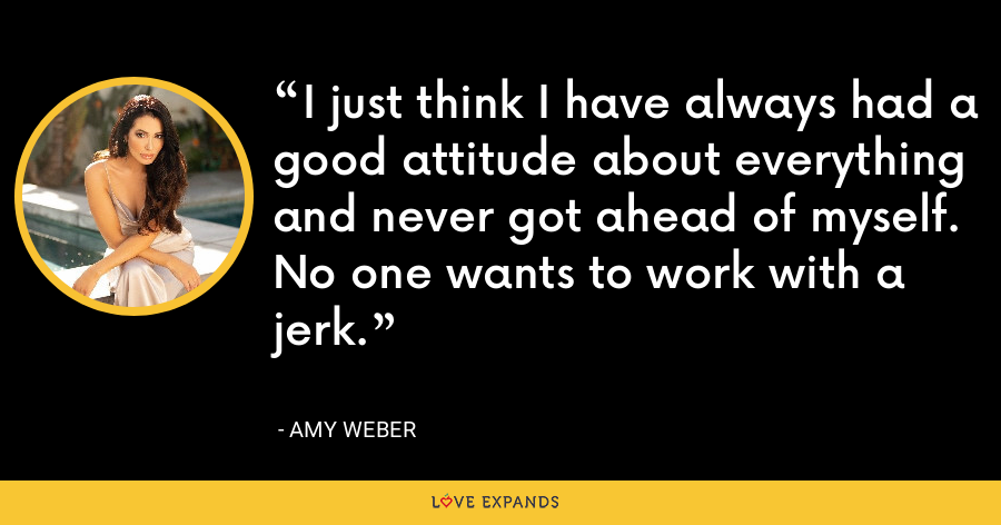 I just think I have always had a good attitude about everything and never got ahead of myself. No one wants to work with a jerk. - Amy Weber