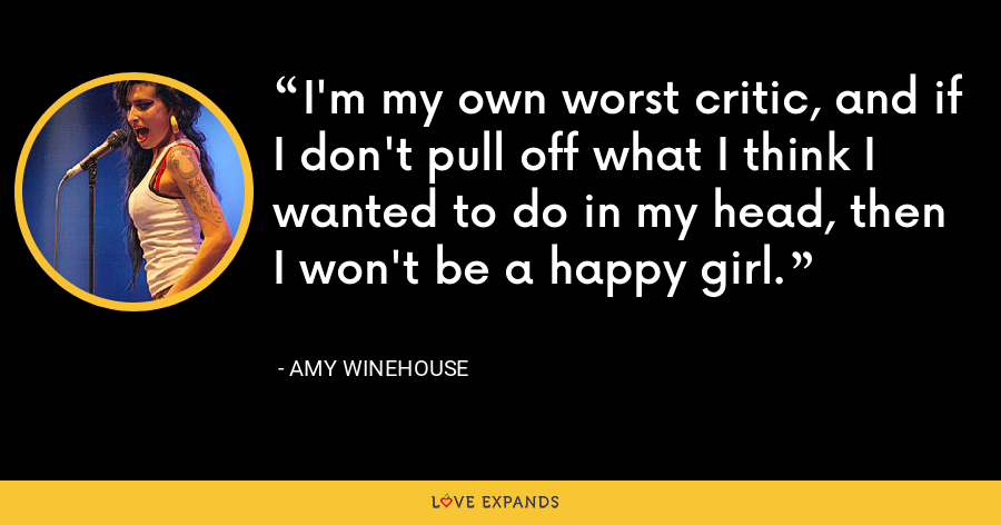I'm my own worst critic, and if I don't pull off what I think I wanted to do in my head, then I won't be a happy girl. - Amy Winehouse
