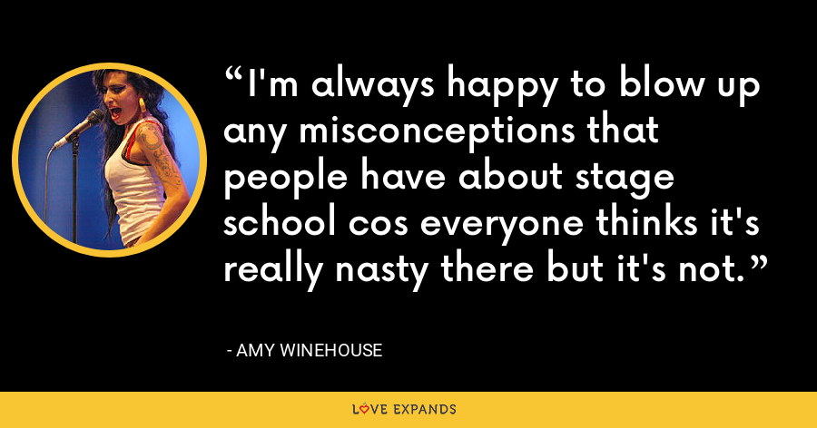 I'm always happy to blow up any misconceptions that people have about stage school cos everyone thinks it's really nasty there but it's not. - Amy Winehouse