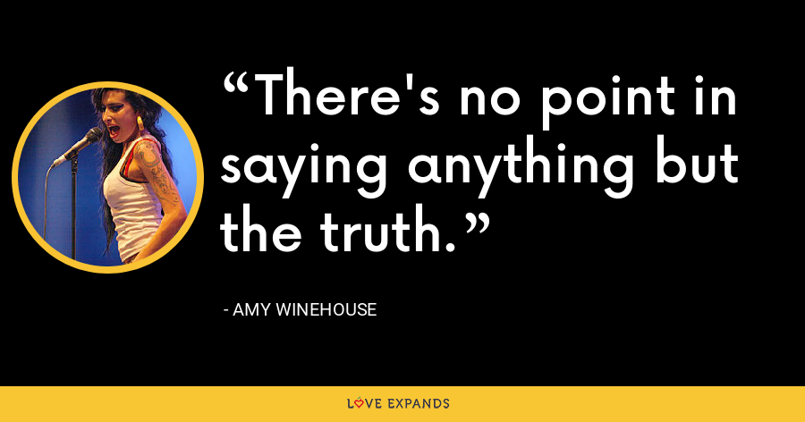 There's no point in saying anything but the truth. - Amy Winehouse