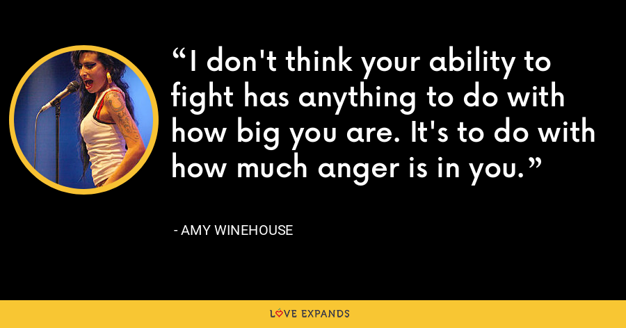 I don't think your ability to fight has anything to do with how big you are. It's to do with how much anger is in you. - Amy Winehouse