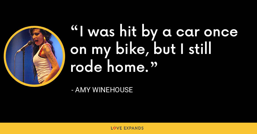 I was hit by a car once on my bike, but I still rode home. - Amy Winehouse