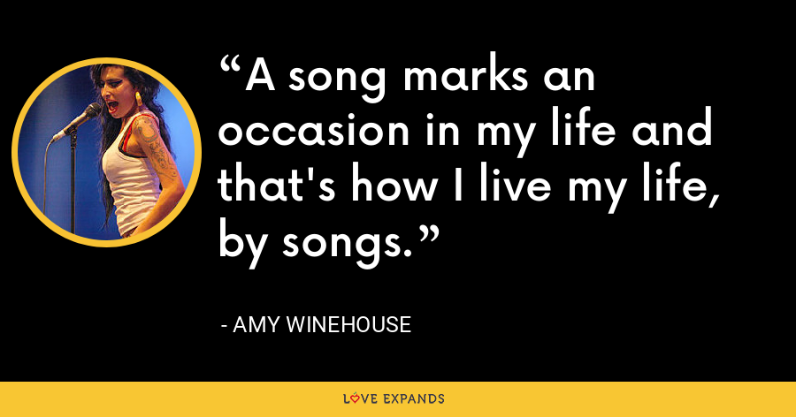 A song marks an occasion in my life and that's how I live my life, by songs. - Amy Winehouse