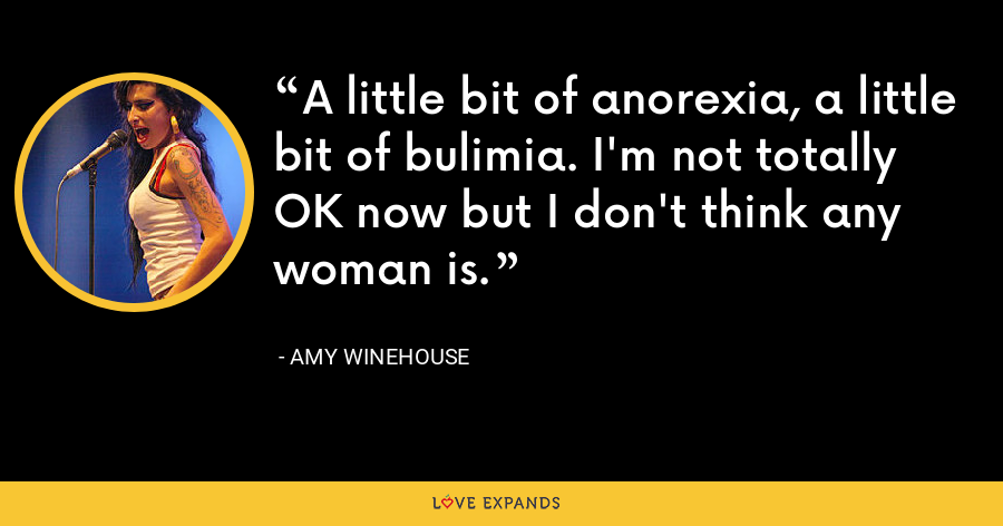 A little bit of anorexia, a little bit of bulimia. I'm not totally OK now but I don't think any woman is. - Amy Winehouse