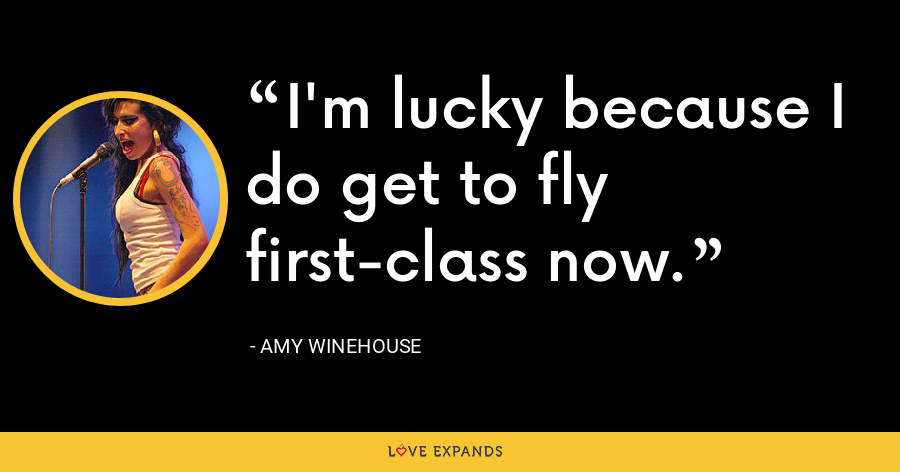 I'm lucky because I do get to fly first-class now. - Amy Winehouse
