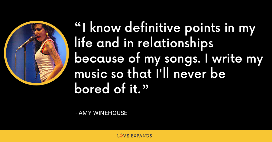 I know definitive points in my life and in relationships because of my songs. I write my music so that I'll never be bored of it. - Amy Winehouse