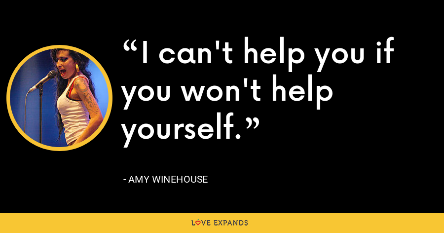 I can't help you if you won't help yourself. - Amy Winehouse