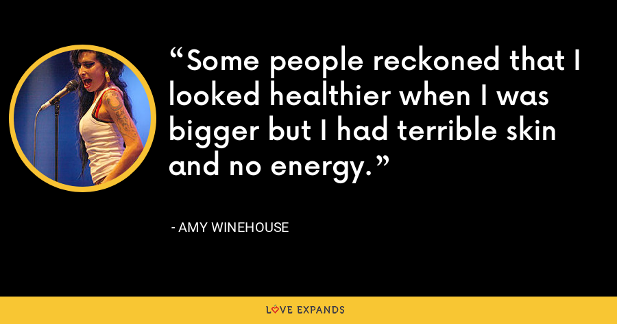 Some people reckoned that I looked healthier when I was bigger but I had terrible skin and no energy. - Amy Winehouse