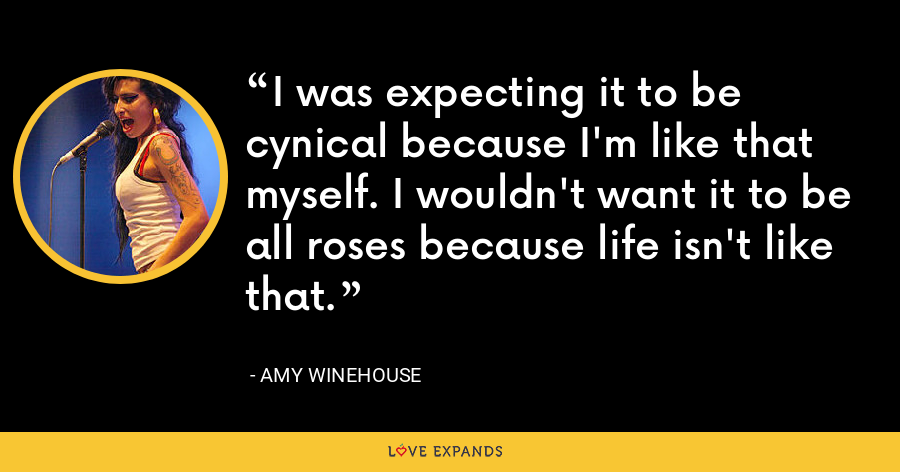 I was expecting it to be cynical because I'm like that myself. I wouldn't want it to be all roses because life isn't like that. - Amy Winehouse
