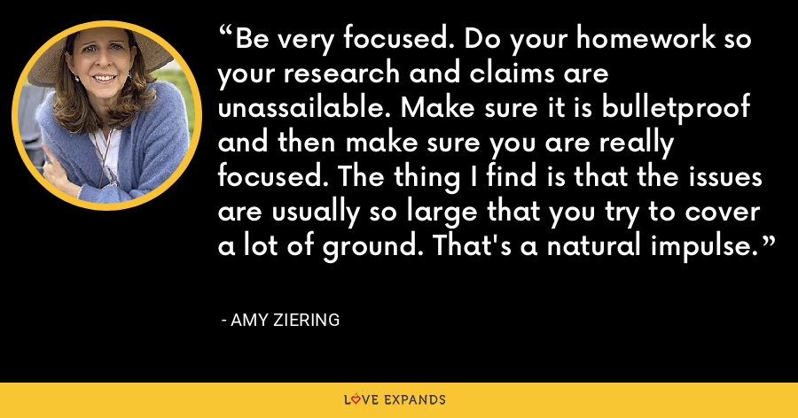 Be very focused. Do your homework so your research and claims are unassailable. Make sure it is bulletproof and then make sure you are really focused. The thing I find is that the issues are usually so large that you try to cover a lot of ground. That's a natural impulse. - Amy Ziering
