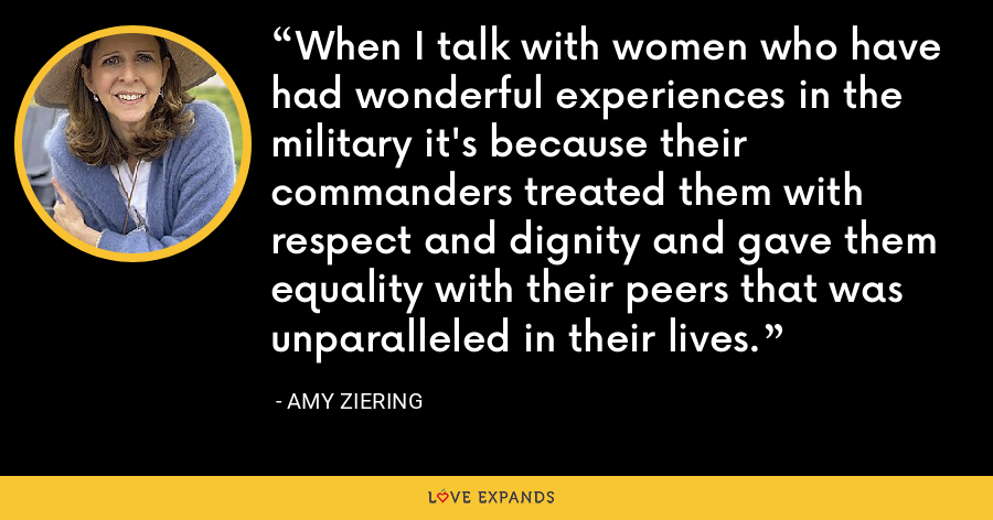 When I talk with women who have had wonderful experiences in the military it's because their commanders treated them with respect and dignity and gave them equality with their peers that was unparalleled in their lives. - Amy Ziering