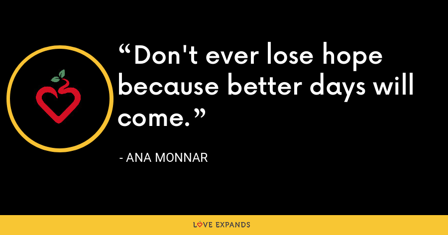 Don't ever lose hope because better days will come. - Ana Monnar