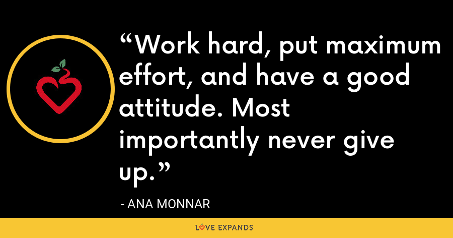 Work hard, put maximum effort, and have a good attitude. Most importantly never give up. - Ana Monnar