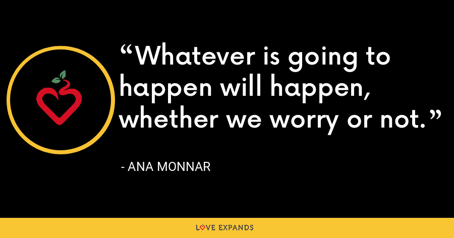 Whatever is going to happen will happen, whether we worry or not. - Ana Monnar