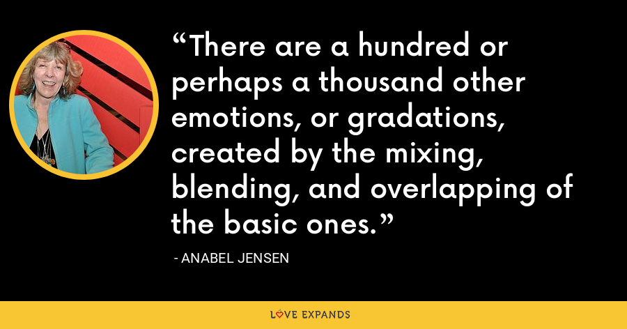 There are a hundred or perhaps a thousand other emotions, or gradations, created by the mixing, blending, and overlapping of the basic ones. - Anabel Jensen