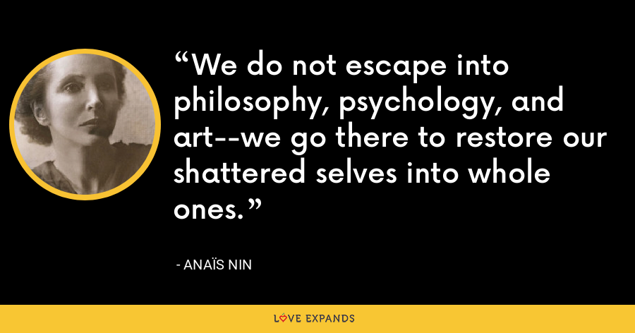 We do not escape into philosophy, psychology, and art--we go there to restore our shattered selves into whole ones. - Anaïs Nin