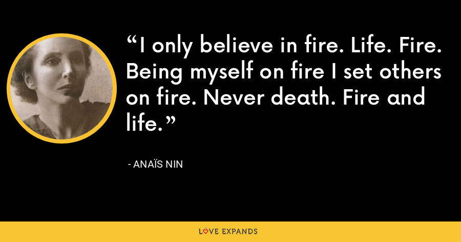 I only believe in fire. Life. Fire. Being myself on fire I set others on fire. Never death. Fire and life. - Anaïs Nin