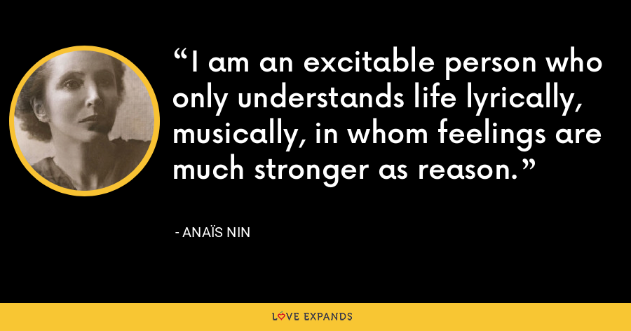 I am an excitable person who only understands life lyrically, musically, in whom feelings are much stronger as reason. - Anaïs Nin