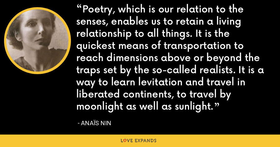 Poetry, which is our relation to the senses, enables us to retain a living relationship to all things. It is the quickest means of transportation to reach dimensions above or beyond the traps set by the so-called realists. It is a way to learn levitation and travel in liberated continents, to travel by moonlight as well as sunlight. - Anaïs Nin