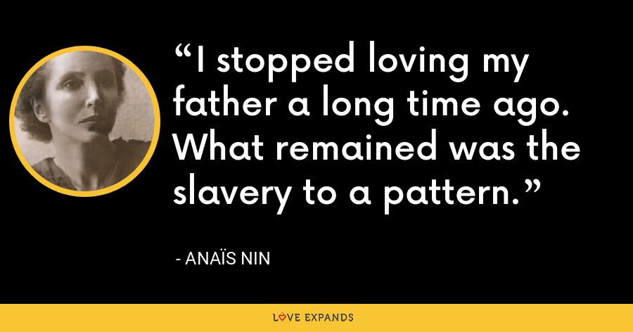 I stopped loving my father a long time ago. What remained was the slavery to a pattern. - Anaïs Nin
