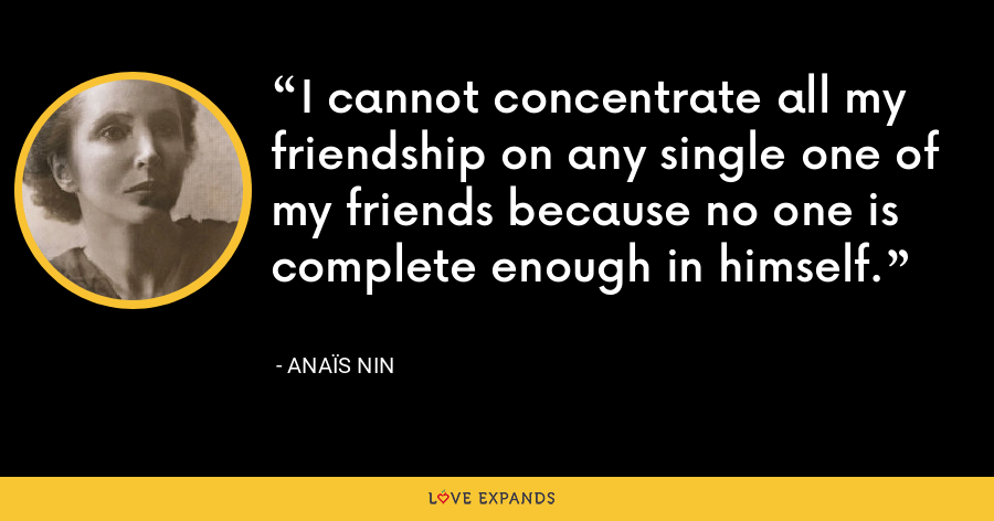 I cannot concentrate all my friendship on any single one of my friends because no one is complete enough in himself. - Anaïs Nin