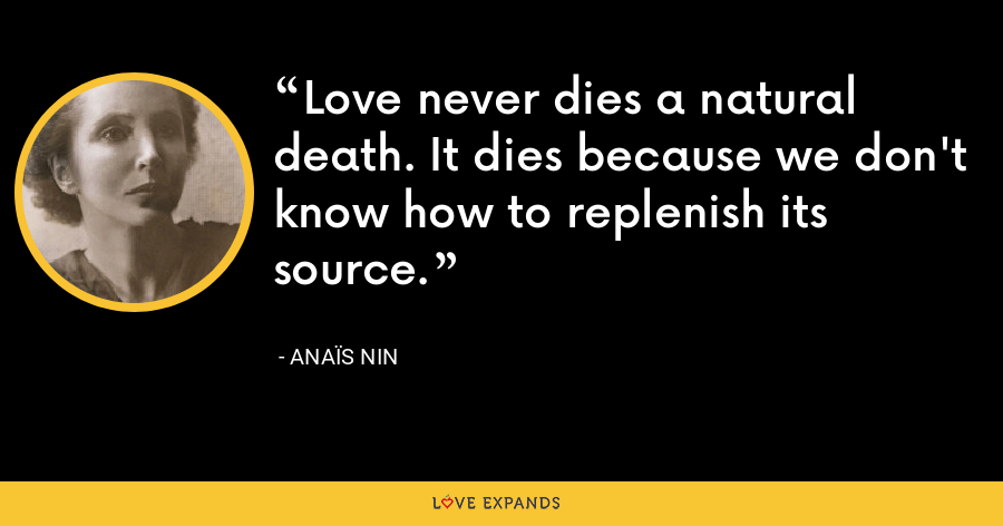 Love never dies a natural death. It dies because we don't know how to replenish its source. - Anaïs Nin