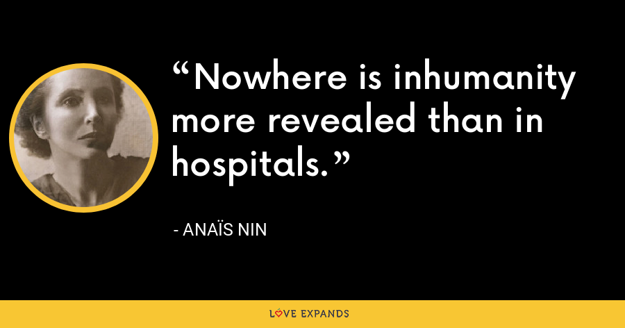 Nowhere is inhumanity more revealed than in hospitals. - Anaïs Nin