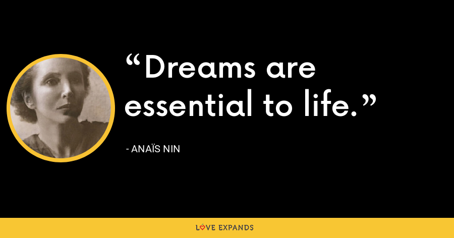 Dreams are essential to life. - Anaïs Nin