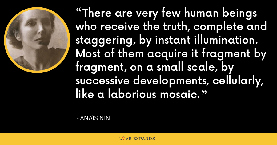 There are very few human beings who receive the truth, complete and staggering, by instant illumination. Most of them acquire it fragment by fragment, on a small scale, by successive developments, cellularly, like a laborious mosaic. - Anaïs Nin