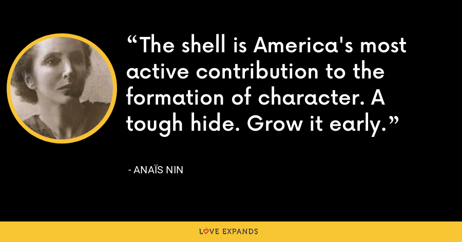 The shell is America's most active contribution to the formation of character. A tough hide. Grow it early. - Anaïs Nin
