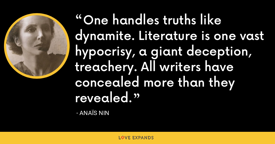 One handles truths like dynamite. Literature is one vast hypocrisy, a giant deception, treachery. All writers have concealed more than they revealed. - Anaïs Nin