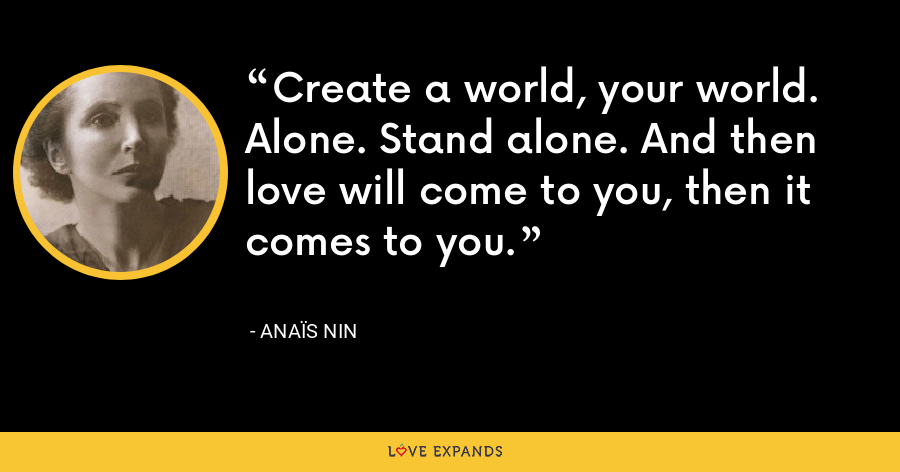 Create a world, your world. Alone. Stand alone. And then love will come to you, then it comes to you. - Anaïs Nin
