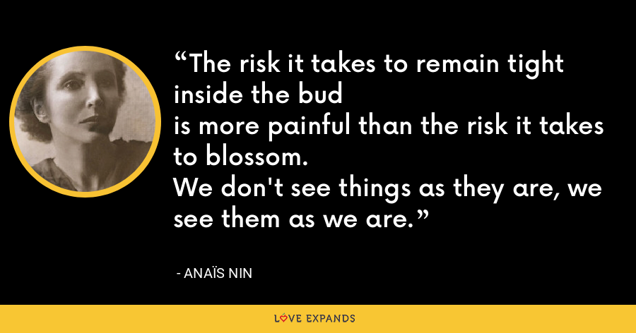 The risk it takes to remain tight inside the budis more painful than the risk it takes to blossom.We don't see things as they are, we see them as we are. - Anaïs Nin