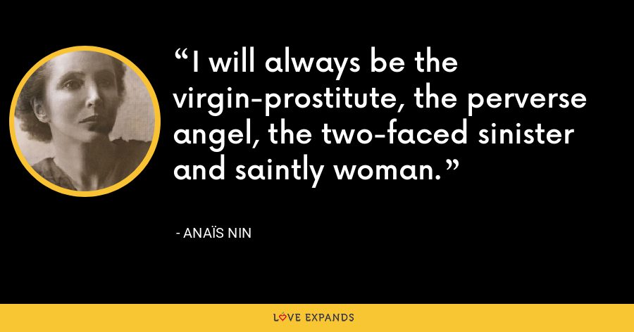 I will always be the virgin-prostitute, the perverse angel, the two-faced sinister and saintly woman. - Anaïs Nin