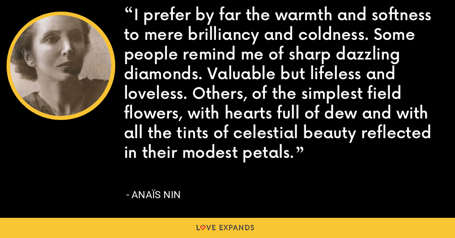 I prefer by far the warmth and softness to mere brilliancy and coldness. Some people remind me of sharp dazzling diamonds. Valuable but lifeless and loveless. Others, of the simplest field flowers, with hearts full of dew and with all the tints of celestial beauty reflected in their modest petals. - Anaïs Nin