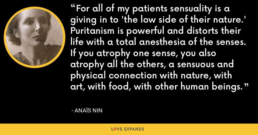 For all of my patients sensuality is a giving in to 'the low side of their nature.' Puritanism is powerful and distorts their life with a total anesthesia of the senses. If you atrophy one sense, you also atrophy all the others, a sensuous and physical connection with nature, with art, with food, with other human beings. - Anaïs Nin