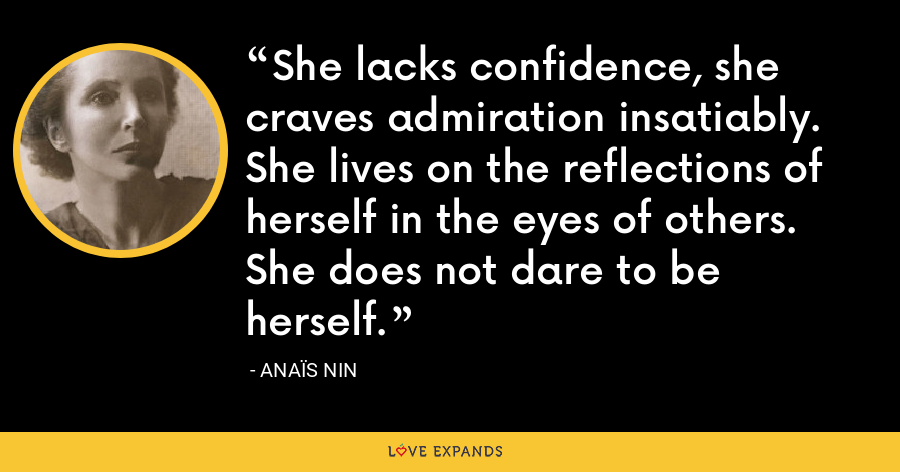 She lacks confidence, she craves admiration insatiably. She lives on the reflections of herself in the eyes of others. She does not dare to be herself. - Anaïs Nin