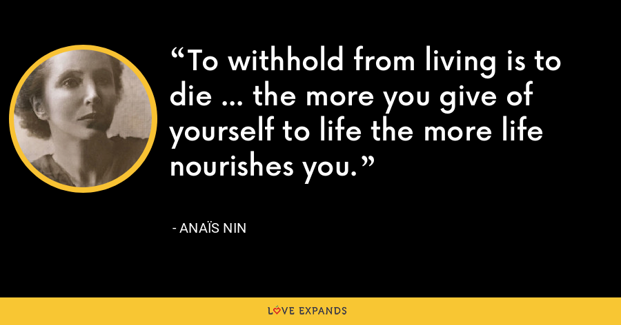 To withhold from living is to die ... the more you give of yourself to life the more life nourishes you. - Anaïs Nin