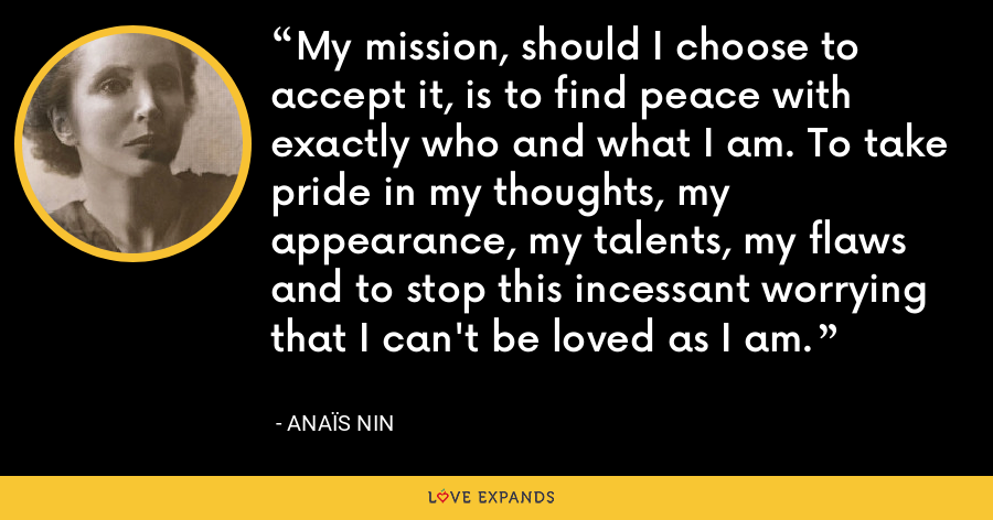 My mission, should I choose to accept it, is to find peace with exactly who and what I am. To take pride in my thoughts, my appearance, my talents, my flaws and to stop this incessant worrying that I can't be loved as I am. - Anaïs Nin
