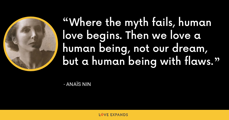 Where the myth fails, human love begins. Then we love a human being, not our dream, but a human being with flaws. - Anaïs Nin