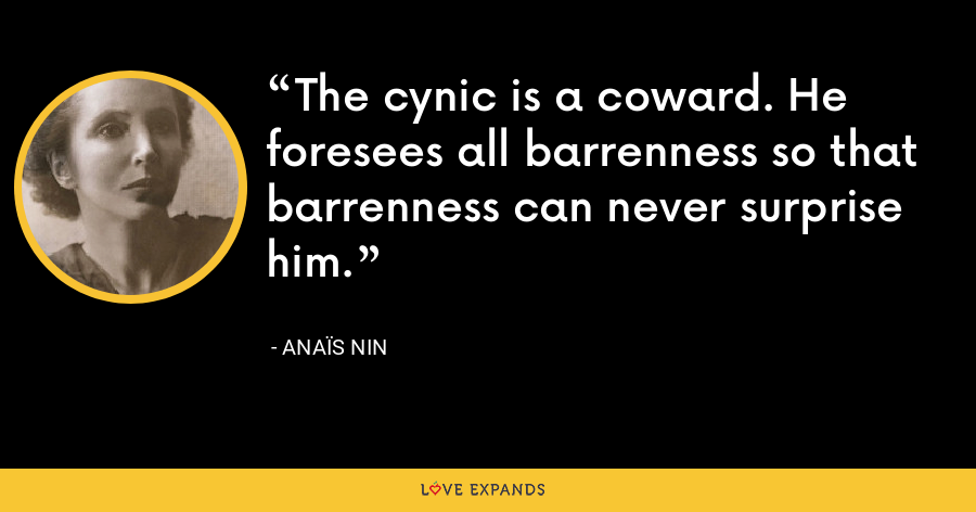The cynic is a coward. He foresees all barrenness so that barrenness can never surprise him. - Anaïs Nin