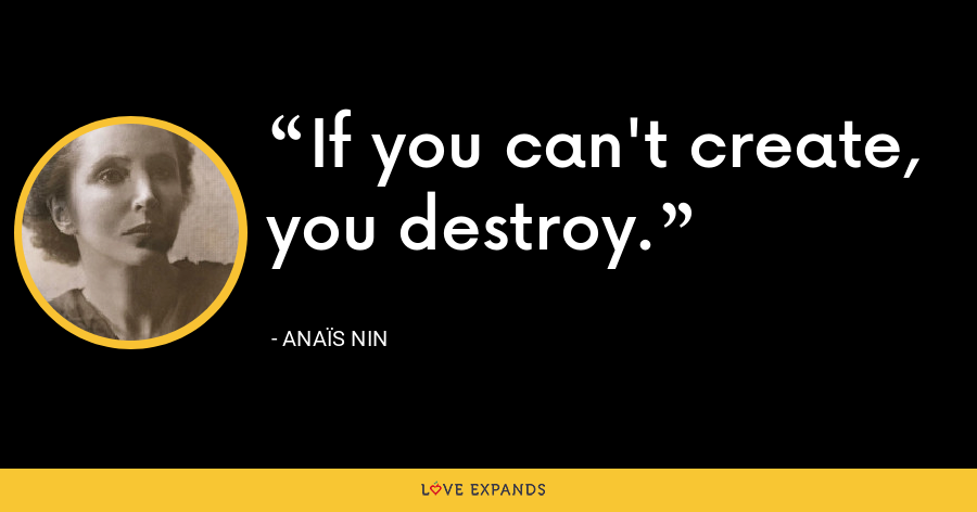 If you can't create, you destroy. - Anaïs Nin