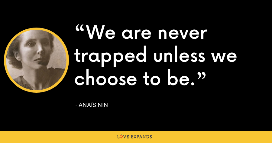 We are never trapped unless we choose to be. - Anaïs Nin