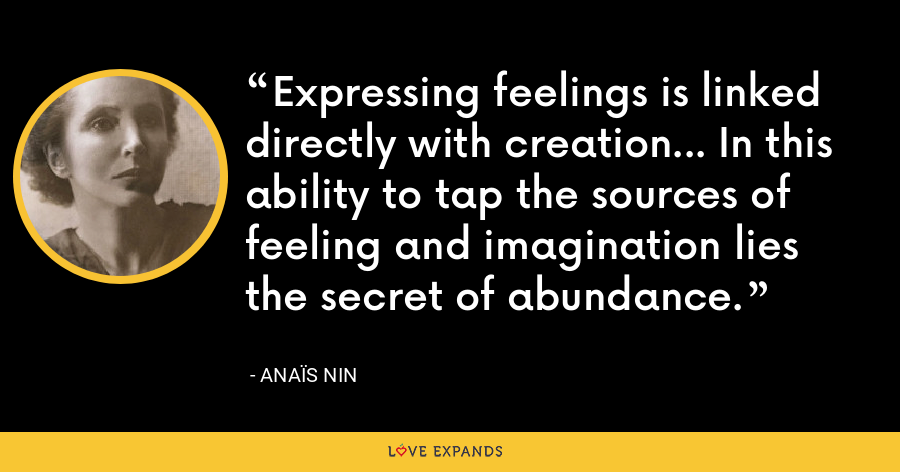 Expressing feelings is linked directly with creation... In this ability to tap the sources of feeling and imagination lies the secret of abundance. - Anaïs Nin