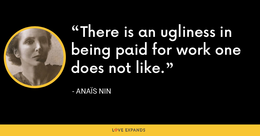 There is an ugliness in being paid for work one does not like. - Anaïs Nin